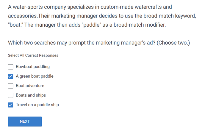 A water sports company specializes in custom made watercrafts and accessories.Their marketing manager decides to use the broad match keyword boat. The manager then adds paddle as a broad match modifie